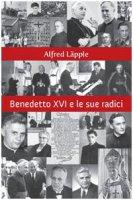 Benedetto XVI e le sue radici. Ciò che ha segnato la sua vita e la sua fede - Läpple Alfred