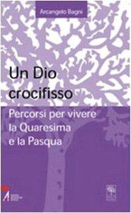 Copertina di 'Un Dio crocifisso. Percorsi per vivere la Quaresima e la Pasqua'