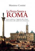 La Terra Santa a Roma - Massimo Centini
