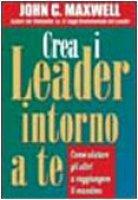 Crea i leader intorno a te - Maxwell John C.