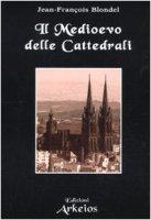 Il medioevo delle cattedrali - Blondel Jean-François