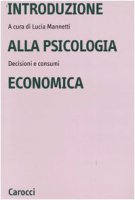Introduzione alla psicologia economica. Decisioni e consumi - Mannetti Lucia