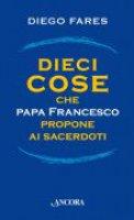 Dieci cose che papa Francesco propone ai sacerdoti - Diego Fares