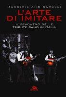 L' arte di imitare. Il fenomeno delle tribute band in italia - Barulli Massimiliano