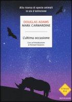 L' ultima occasione. Alla ricerca di specie animali in via d'estinzione - Adams Douglas, Carwardine Mark