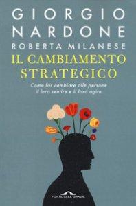 Copertina di 'Il cambiamento strategico. Come far cambiare alle persone il loro sentire e il loro agire'