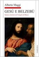 Gesù e Belzebù. Satana e demòni nel vangelo di Marco - Maggi Alberto