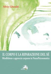 Copertina di 'Il corpo e la riparazione del sé. Mindfulness e approccio corporeo in NeuroPsicosomatica'