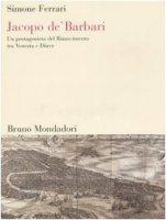 Jacopo de' Barbari. Un protagonista del Rinascimento tra Venezia e Dürer - Ferrari Simone