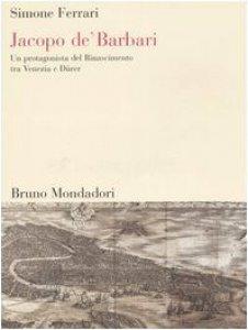 Copertina di 'Jacopo de' Barbari. Un protagonista del Rinascimento tra Venezia e Dürer'
