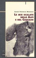 Le mie scalate nelle Alpi e nel Caucaso - Mummery Albert F.