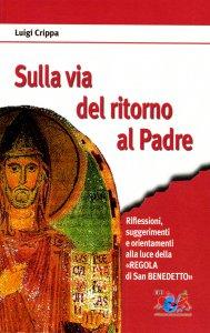 Copertina di 'Sulla via del ritorno al Padre. Riflessioni, suggerimenti e orientamenti alla luce della «Regola di san Benedetto»'
