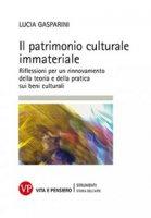 Patrimonio culturale immateriale. Riflessioni per un rinnovamento della teoria e della pratica sui beni culturali (Il) - Lucia Gasparini