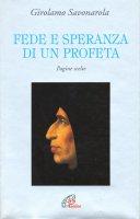 Fede e speranza di un profeta. Pagine scelte - Savonarola Girolamo