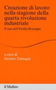 Copertina di 'Creazione di lavoro nella stagione della quarta rivoluzione industriale. Il caso dell'Emilia Romagna'