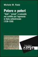 Potere e poteri. «Stati», «privati» e comunità nel conflitto per l'egemonia in Italia settentrionale (1536-1558) - Rabà Michele Maria