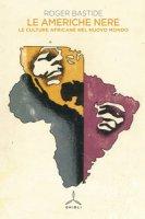 Le Americhe nere. Le culture africane nel nuovo mondo - Bastide Roger