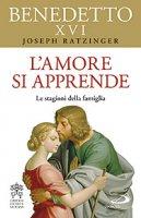 L'amore si apprende - Benedetto XVI (Joseph Ratzinger)