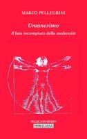 Umanesimo. Il lato incompiuto della modernità - Marco Pellegrini