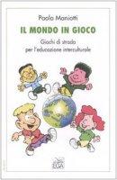 Il mondo in gioco. Giochi di strada per l'educazione interculturale - Maniotti Paola