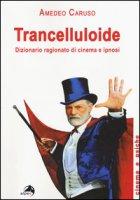 Trancelluloide. Dizionario ragionato di cinema e ipnosi - Caruso Amedeo