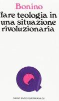 Fare teologia in una situazione rivoluzionaria - Miguez Bonino José