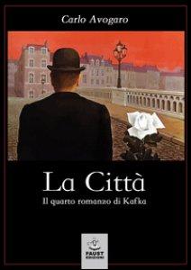 Copertina di 'La città. Il quarto romanzo di Kafka'