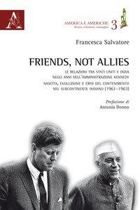 Copertina di 'Friends, not allies. Le relazioni tra Stati Uniti e India negli anni dell'amministrazione Kennedy. Nascita, evoluzione e crisi del contenimento nel subcontinente indiano (1961-1963)'