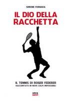 Il dio della racchetta. Il tennis di Roger Federer raccontato in nove colpi impossibili - Fornara Simone