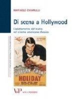 Di scena a Hollywood. L'adattamento dal teatro nel cinema americano classico - Raffaele Chiarulli