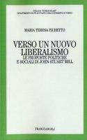 Verso un nuovo liberalismo. Le proposte politiche e sociali di John Stuart Mill - Pichetto M. Teresa