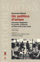 Un politico d'antan. Armando Magliotto fra partito, sindacato ed Enti locali (1927-2005) - Miniati Emanuela