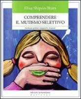 Comprendere il mutismo selettivo. Guida per genitori, insegnanti e terapeuti - Elisa Shipon-Blum