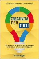 Creatività per tutti. 60 tecniche di gruppo per stimolare nuove idee e risolvere problemi - Gianandrea Francesca Romana