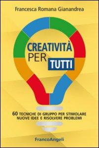 Copertina di 'Creatività per tutti. 60 tecniche di gruppo per stimolare nuove idee e risolvere problemi'