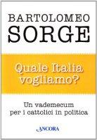 Quale Italia vogliamo? Un vademecum per i cattolici in politica - Sorge Bartolomeo
