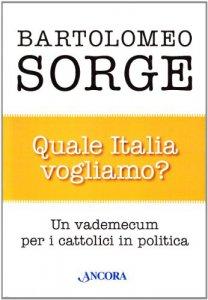 Copertina di 'Quale Italia vogliamo? Un vademecum per i cattolici in politica'