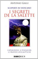Scoperti in Vaticano i segreti de La Salette. L'apparizione, le polemiche, le profezie apocalittiche - Antonio Galli