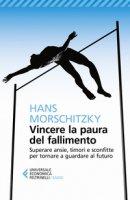 Vincere la paura del fallimento. Superare ansie, timori e sconfitte per tornare a guardare al futuro - Morschitzky Hans
