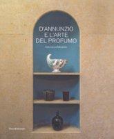 D'Annunzio e l'arte del profumo. Odorarius Mirabilis. Catalogo della mostra (Gardone Riviera, 14 aprile 2018-27 gennaio 2019)