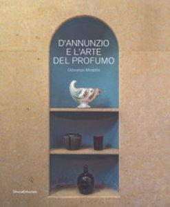 Copertina di 'D'Annunzio e l'arte del profumo. Odorarius Mirabilis. Catalogo della mostra (Gardone Riviera, 14 aprile 2018-27 gennaio 2019)'
