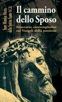 Il cammino dello sposo. Itinerario contemplativo sui Vangeli della passione - Monica Maria dello Spirito Santo