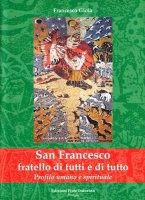 San Francesco fratello di tutti e di tutto. Profilo umano e spirituale - Gioia Francesco