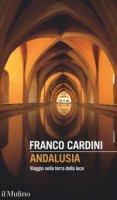 Andalusia. Viaggio nella terra della luce - Cardini Franco