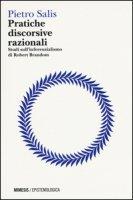 Pratiche discorsive razionali. Studi sull'inferenzialismo di Robert Brandom - Salis Pietro
