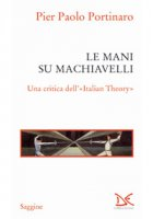 Le mani su Machiavelli. Una critica dell'«Italian theory» - Portinaro Pier Paolo