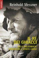 Il re dei ghiacci. Willo Welzenbach, innovatore e spirito libero - Messner Reinhold