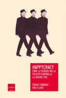 Happycracy. Come la scienza della felicità controlla le nostre vite - Cabanas Edgar, Illouz Eva