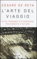 L' arte del viaggio. Città, paesaggi e divagazioni tra passato e futuro - De Seta Cesare