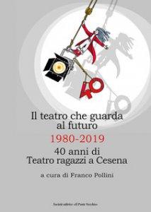 Copertina di 'Il teatro che guarda al futuro. 40 anni di Teatro ragazzi al Bonci'